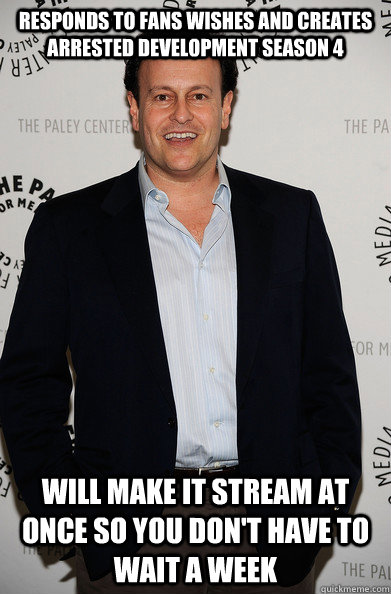 Responds to fans wishes and Creates arrested development season 4 Will make it stream at once so you don't have to wait a week  - Responds to fans wishes and Creates arrested development season 4 Will make it stream at once so you don't have to wait a week   Good Guy Mitchell Hurwitz