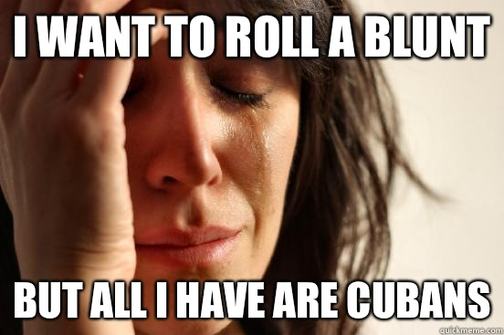 I want to roll a blunt But all I have are Cubans - I want to roll a blunt But all I have are Cubans  First World Problems
