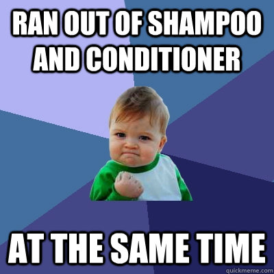 Ran out of shampoo and conditioner At the same time - Ran out of shampoo and conditioner At the same time  Success Kid