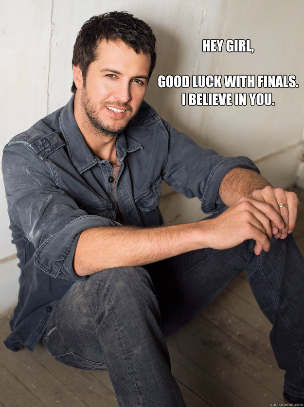 Hey girl,  good luck with finals.  i believe in you.