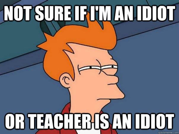 Not sure if I'm an idiot Or teacher is an idiot - Not sure if I'm an idiot Or teacher is an idiot  Futurama Fry