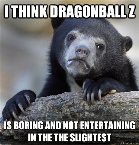 I think dragonball z is boring and not entertaining in the the slightest  - I think dragonball z is boring and not entertaining in the the slightest   Confession Bear