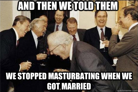 And then we told them We stopped masturbating when we got married