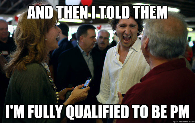 And then I told them I'm fully qualified to be PM  Wannabe Trudeau
