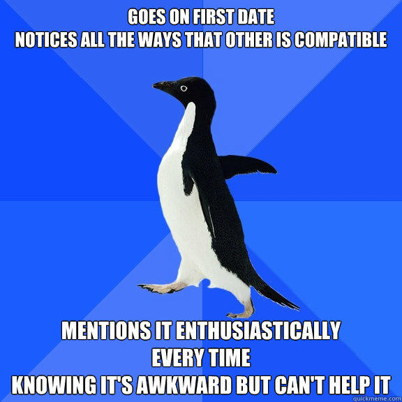 Goes on first date Notices all the ways that other is compatible Mentions it enthusiastically  every time  knowing it's awkward but can't help it - Goes on first date Notices all the ways that other is compatible Mentions it enthusiastically  every time  knowing it's awkward but can't help it  Socially Awkward Penguin