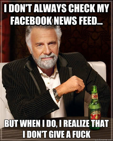 I don't always check my Facebook news feed... but when I do, i realize that i don't give a fuck - I don't always check my Facebook news feed... but when I do, i realize that i don't give a fuck  The Most Interesting Man In The World
