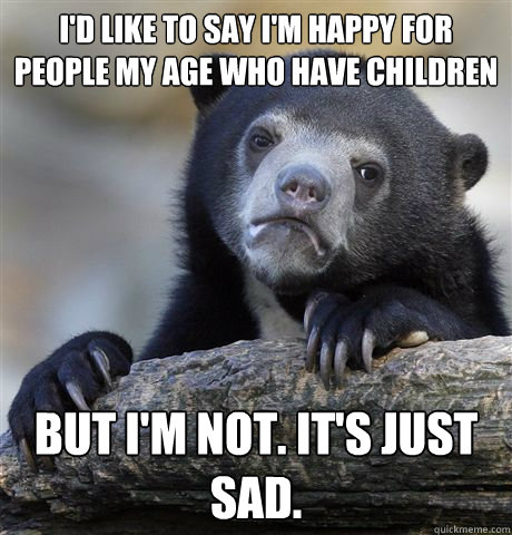 I'd like to say I'm happy for people my age who have children But I'm not. It's just sad. - I'd like to say I'm happy for people my age who have children But I'm not. It's just sad.  Confession Bear