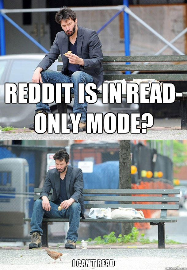 Reddit is in read-only mode? I can't read - Reddit is in read-only mode? I can't read  Sad Keanu