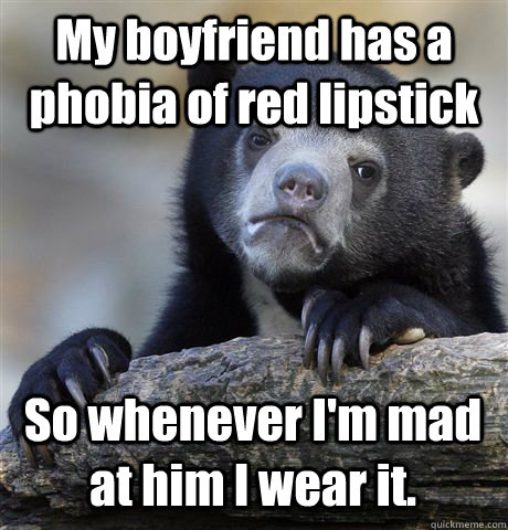My boyfriend has a phobia of red lipstick So whenever I'm mad at him I wear it. - My boyfriend has a phobia of red lipstick So whenever I'm mad at him I wear it.  Confession Bear