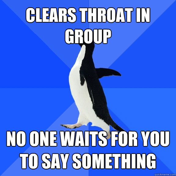 Clears Throat in group no one waits for you to say something - Clears Throat in group no one waits for you to say something  Socially Awkward Penguin