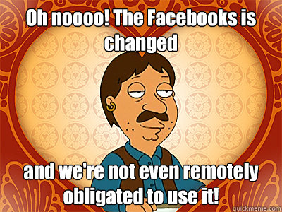Oh noooo! The Facebooks is changed and we're not even remotely obligated to use it!