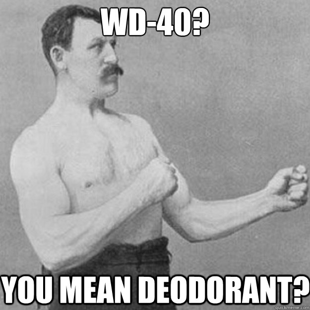 WD-40? you mean deodorant? - WD-40? you mean deodorant?  overly manly man