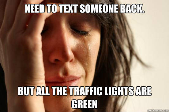 need to text someone back. But all the traffic lights are green - need to text someone back. But all the traffic lights are green  First World Problems