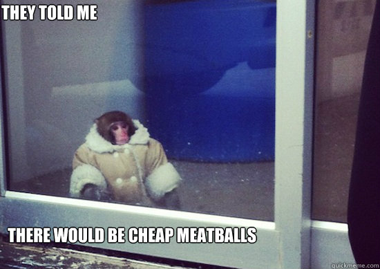 They Told me There would be cheap meatballs