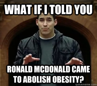 What if I told you Ronald McDonald came to abolish obesity?
