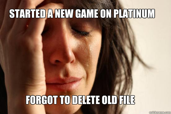 Started a new game on platinum Forgot to delete old file - Started a new game on platinum Forgot to delete old file  First World Problems