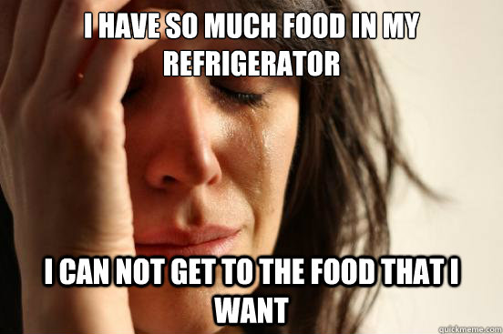 I have so much food in my refrigerator  I can not get to the food that I want - I have so much food in my refrigerator  I can not get to the food that I want  First World Problems
