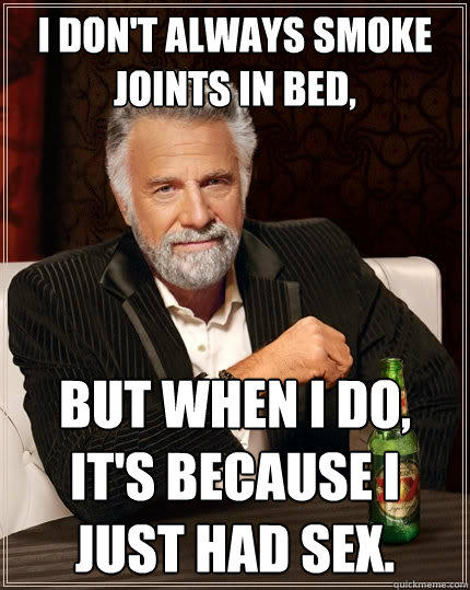 I don't always smoke joints in bed, But when I do, it's because I just had Sex. - I don't always smoke joints in bed, But when I do, it's because I just had Sex.  The Most Interesting Man In The World