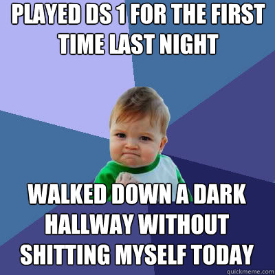 Played ds 1 for the first time last night walked down a dark hallway without shitting myself today - Played ds 1 for the first time last night walked down a dark hallway without shitting myself today  Success Baby