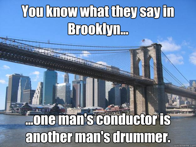 You know what they say in Brooklyn... ...one man's conductor is another man's drummer.