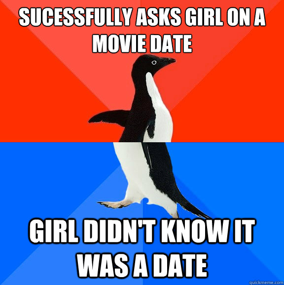 Sucessfully asks girl on a movie date Girl didn't know it was a date - Sucessfully asks girl on a movie date Girl didn't know it was a date  Socially Awesome Awkward Penguin