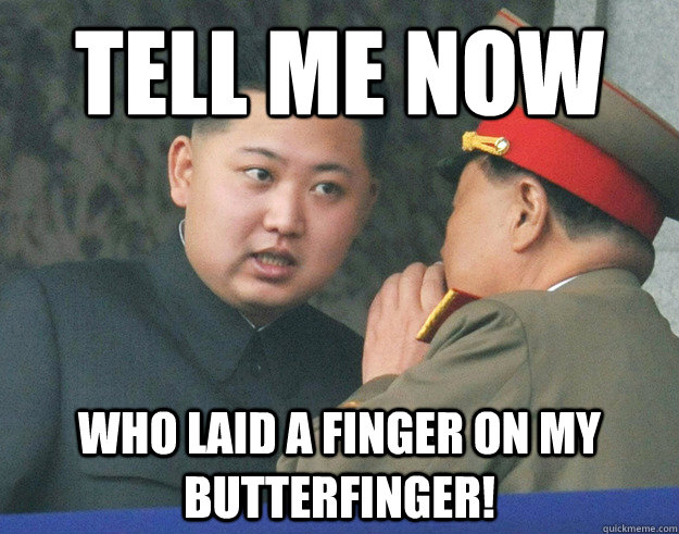 Tell me now Who laid a finger on my butterfinger! - Tell me now Who laid a finger on my butterfinger!  Hungry Kim Jong Un