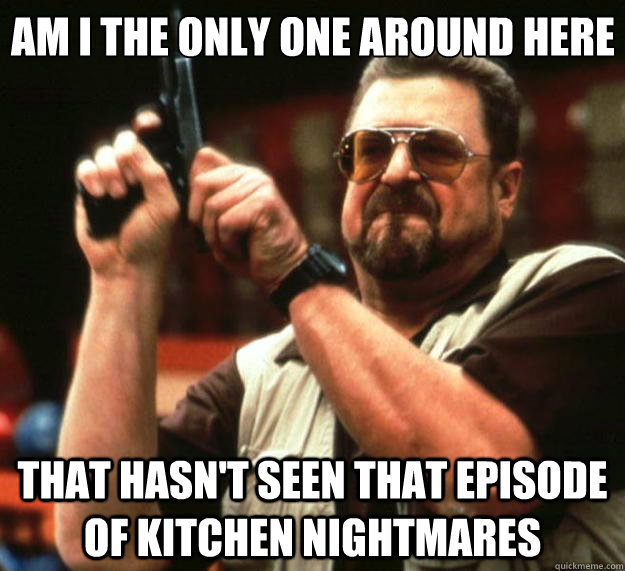 Am I the only one around here That hasn't seen that episode of Kitchen Nightmares - Am I the only one around here That hasn't seen that episode of Kitchen Nightmares  Big Lebowski