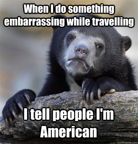 When I do something embarrassing while travelling I tell people I'm American - When I do something embarrassing while travelling I tell people I'm American  Confession Bear
