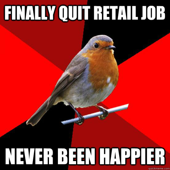 Finally quit retail job Never been happier - Finally quit retail job Never been happier  retail robin