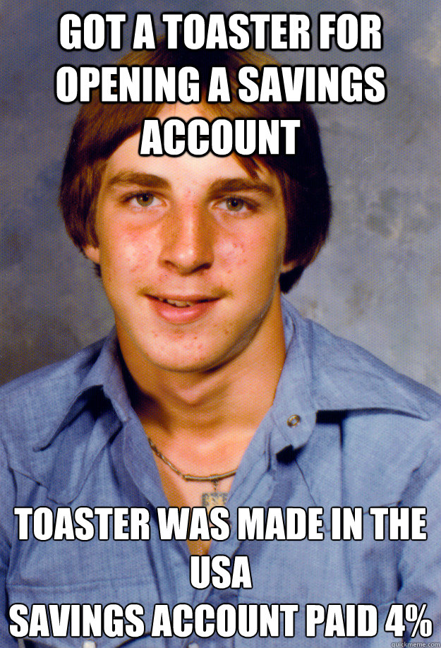 Got a toaster for opening a savings account Toaster was made in the USA Savings account paid 4%  - Got a toaster for opening a savings account Toaster was made in the USA Savings account paid 4%   Old Economy Steven