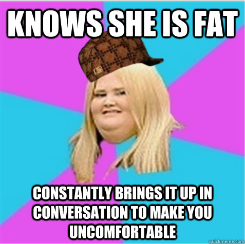 Knows she is fat Constantly brings it up in conversation to make you uncomfortable - Knows she is fat Constantly brings it up in conversation to make you uncomfortable  scumbag fat girl