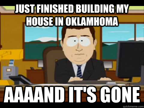 Just finished building my house in Oklamhoma Aaaand it's gone