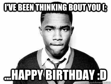 3c7e0bdbff26a1067cb34a0d5d07fbf706594be7b5dc4d0db711982d5d5d1c57 i've been thinking bout you (; happy birthday d frank ocean