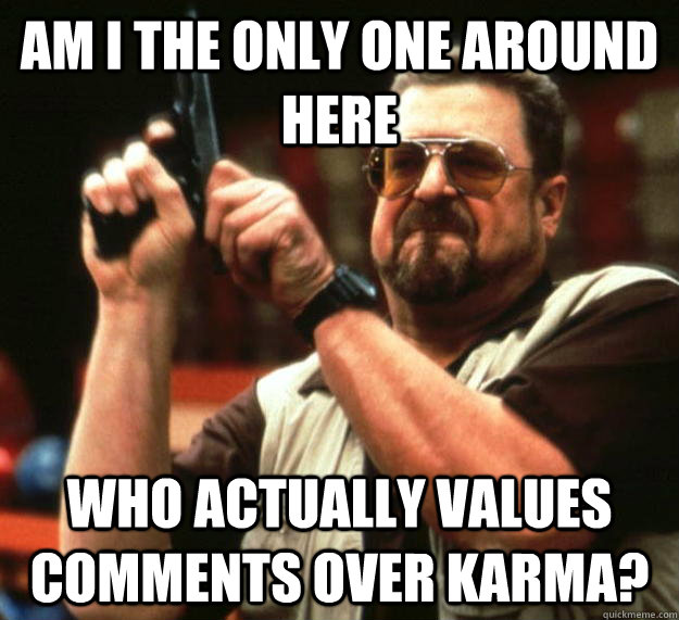 am I the only one around here Who actually values comments over karma? - am I the only one around here Who actually values comments over karma?  Angry Walter
