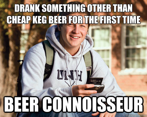 drank something other than cheap keg beer for the first time beer connoisseur - drank something other than cheap keg beer for the first time beer connoisseur  College Freshman