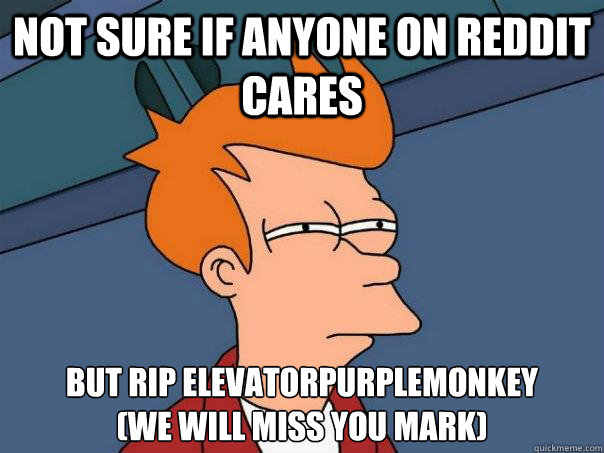 not sure if anyone on reddit cares but rip elevatorpurplemonkey (we will miss you Mark) - not sure if anyone on reddit cares but rip elevatorpurplemonkey (we will miss you Mark)  Futurama Fry