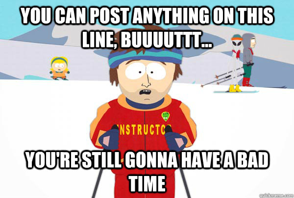 you can post anything on this line, buuuuttt... You're still gonna have a bad time - you can post anything on this line, buuuuttt... You're still gonna have a bad time  Super Cool Ski Instructor