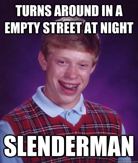 turns around in a empty street at night  Slenderman - turns around in a empty street at night  Slenderman  Bad Luck Brian