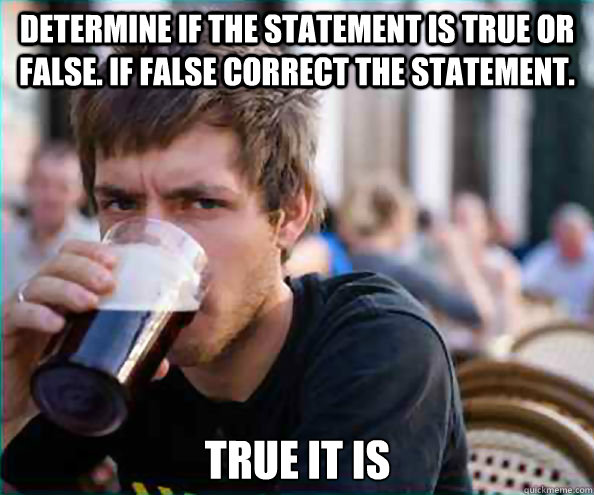 Determine if the statement is true or false. if false correct the statement. True it is - Determine if the statement is true or false. if false correct the statement. True it is  Lazy College Senior