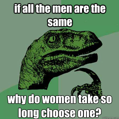 if all the men are the same why do women take so long choose one? - if all the men are the same why do women take so long choose one?  Philosoraptor