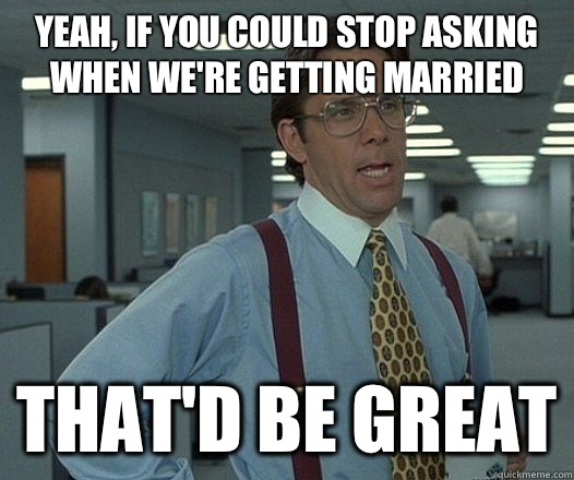Yeah, if you could stop asking when we're getting married That'd be great - Yeah, if you could stop asking when we're getting married That'd be great  Lumbergh