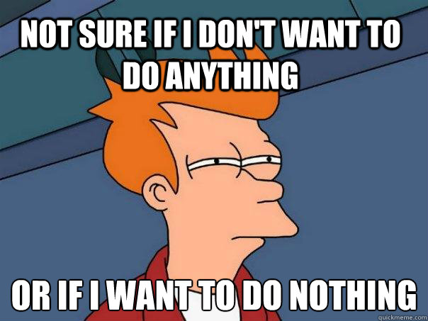 Not sure if i don't want to do anything or if i want to do nothing - Not sure if i don't want to do anything or if i want to do nothing  Futurama Fry