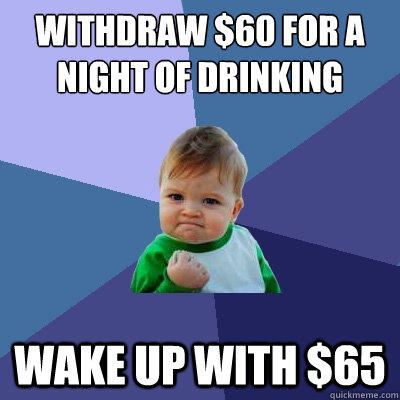 Withdraw $60 for a night of drinking Wake up with $65 - Withdraw $60 for a night of drinking Wake up with $65  Success Kid
