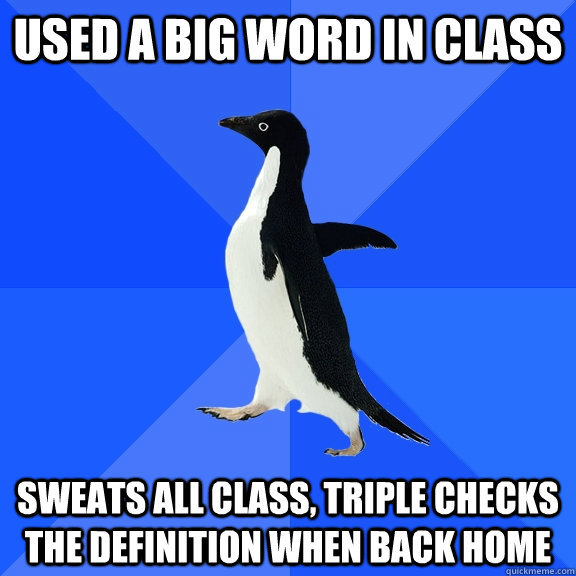 Used a big word in class sweats all class, triple checks the definition when back home - Used a big word in class sweats all class, triple checks the definition when back home  Socially Awkward Penguin