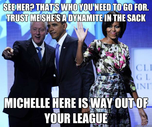 See her? That's who you need to go for. Trust me she's a dynamite in the sack Michelle here is way out of your league