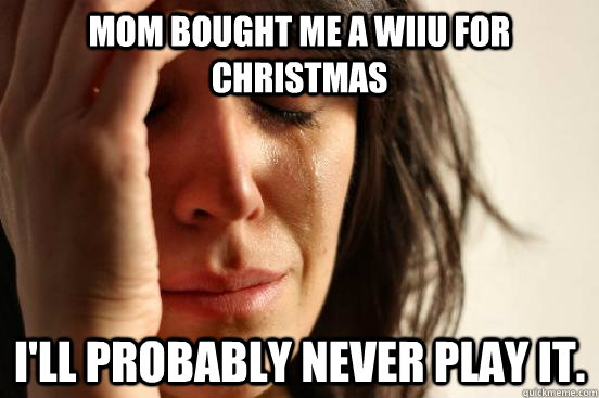 Mom bought me a WiiU for Christmas I'll probably never play it.