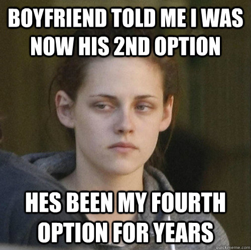 boyfriend told me i was now his 2nd option  hes been my fourth option for years - boyfriend told me i was now his 2nd option  hes been my fourth option for years  Underly Attached Girlfriend