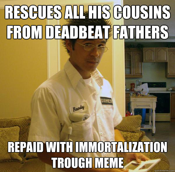 Rescues all his cousins from deadbeat fathers Repaid with immortalization trough meme