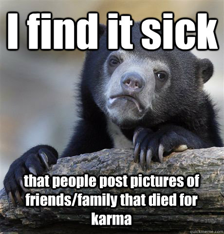 I find it sick  that people post pictures of  friends/family that died for karma - I find it sick  that people post pictures of  friends/family that died for karma  Confession Bear