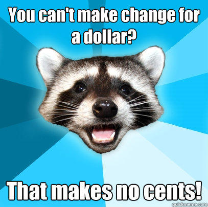 You can't make change for a dollar? That makes no cents! - You can't make change for a dollar? That makes no cents!  Lame Pun Coon